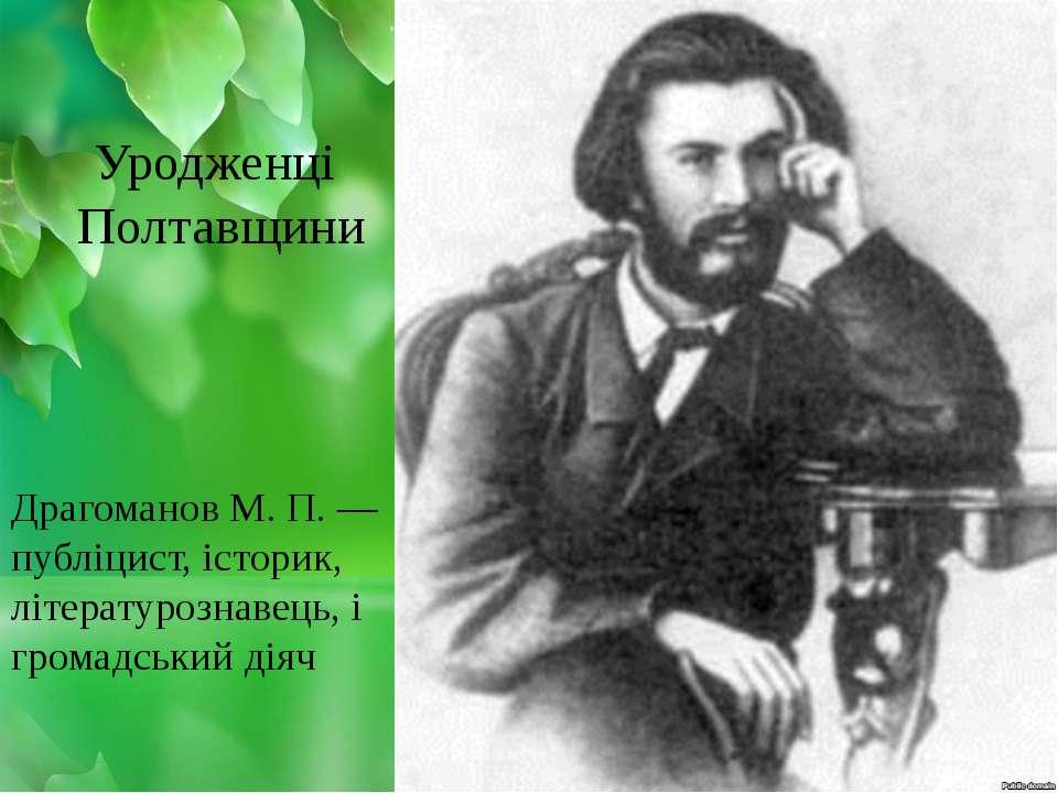Драгоманов М. П. — публіцист, історик, літературознавець, і громадський діяч ...