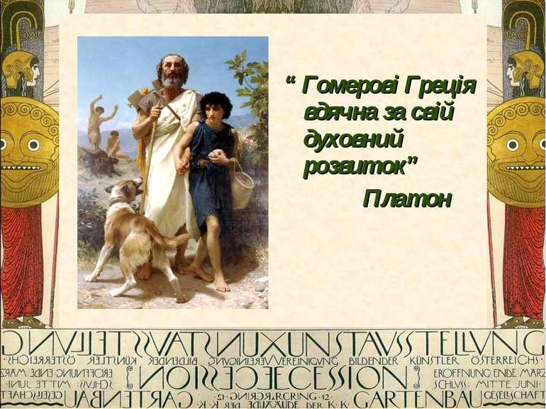 """"""" Гомерові Греція вдячна за свій духовний розвиток"""" Платон"""