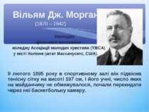 Вільям Дж. Морган (1870 – 1942) Викладач фізичного виховання коледжу Асоціаці...