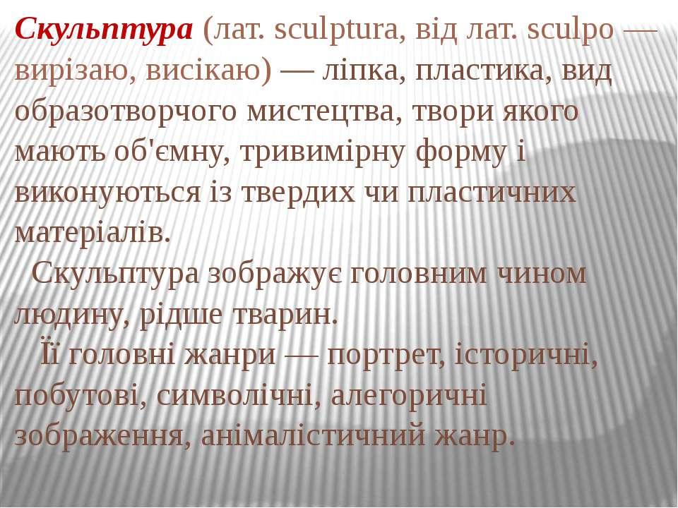 Скульптура (лат. sculptura, від лат. sculpo — вирізаю, висікаю) — ліпка, плас...
