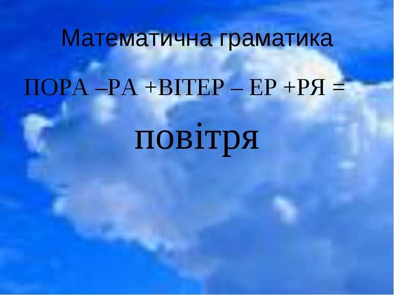 Математична граматика ПОРА –РА +ВІТЕР – ЕР +РЯ = повітря