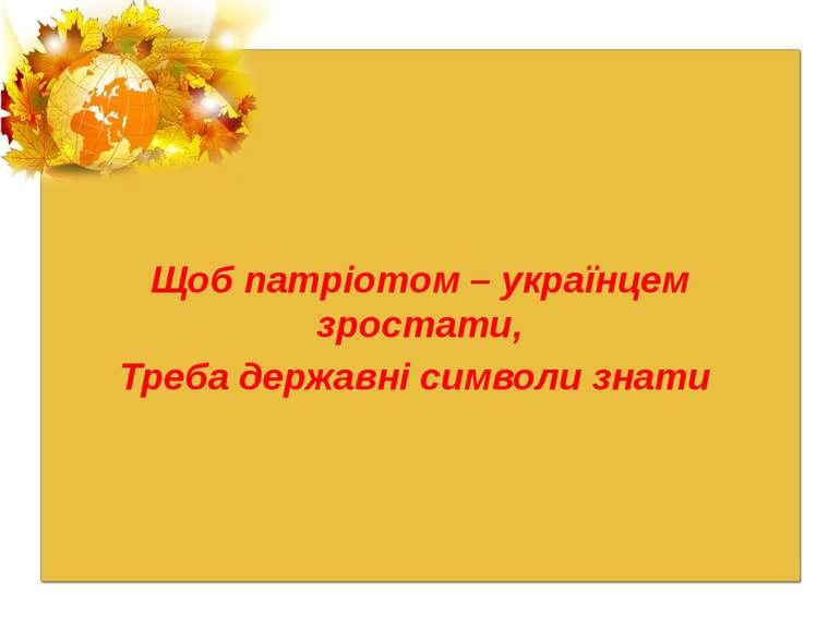 Щоб патріотом – українцем зростати, Треба державні символи знати