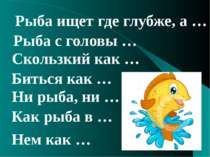 Нем как … Ни рыба, ни … Как рыба в … Скользкий как … Рыба ищет где глубже, а ...
