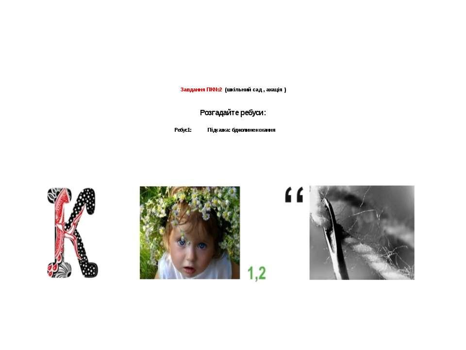 Завдання ПК№2 (шкільний сад , акація )   Розгадайте ребуси:  Ребус1: Підка...