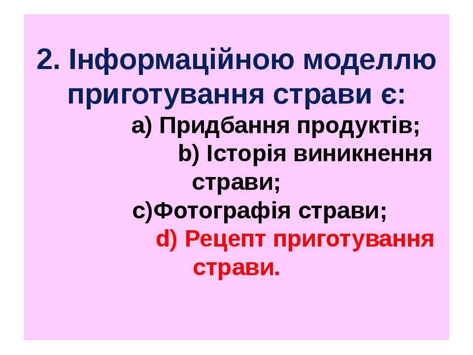 2. Інформаційною моделлю приготування страви є: a) Придбання продуктів; b) Іс...