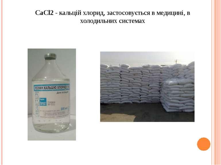 СаСl2 - кальцій хлорид, застосовується в медицині, в холодильних системах