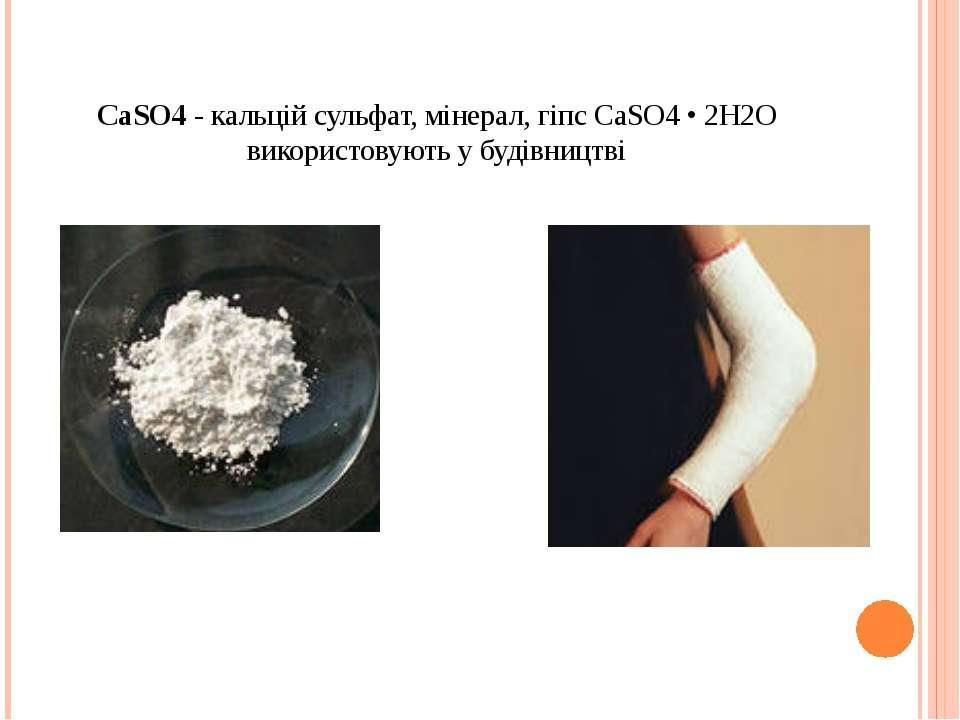 СаSO4 - кальцій сульфат, мінерал, гіпс СаSO4 • 2Н2O використовують у будівництві