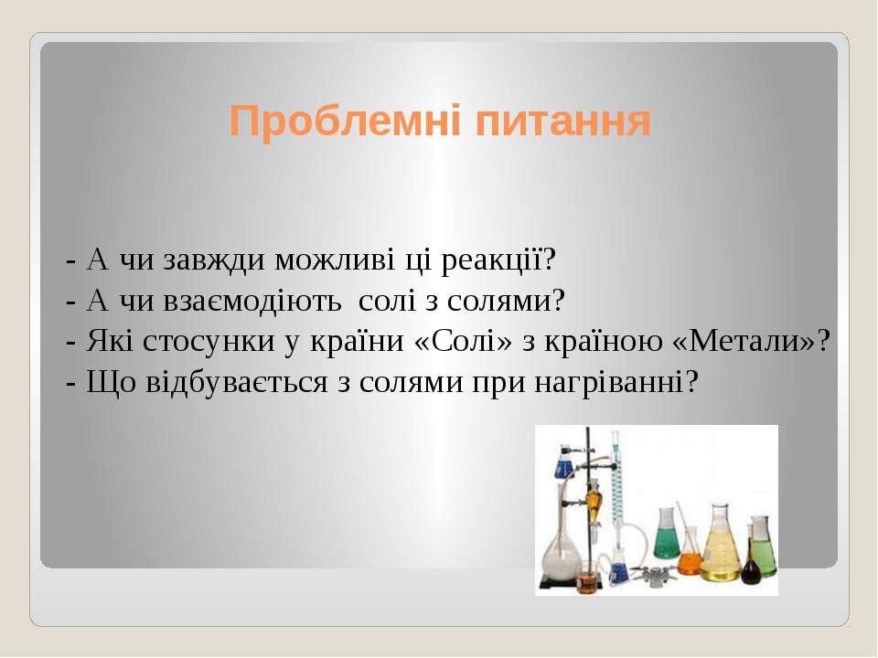 Проблемні питання - А чи завжди можливі ці реакції? - А чи взаємодіють солі з...