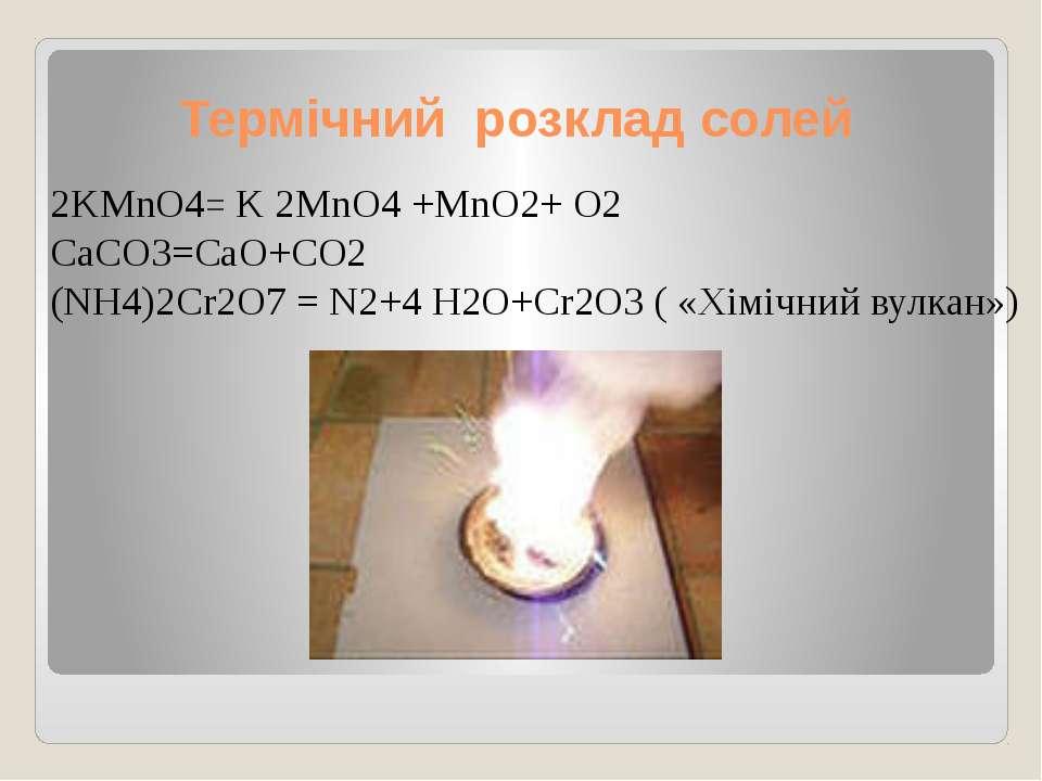 Термічний розклад солей 2KMnO4= K 2MnO4 +MnO2+ O2 CaCO3=CaO+CO2 (NH4)2Cr2O7 =...