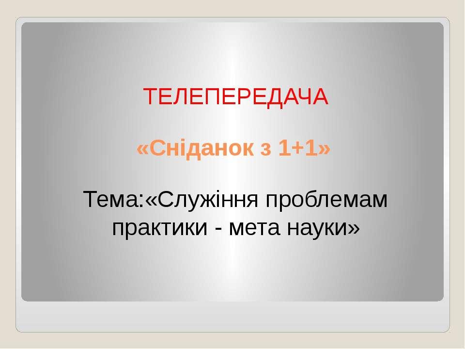 «Сніданок з 1+1» ТЕЛЕПЕРЕДАЧА Тема:«Служіння проблемам практики - мета науки»