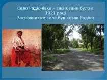 Село Радіонівка – засноване було в 1921 році Засновником села був козак Радіон
