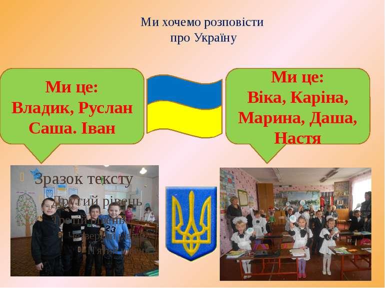 Ми хочемо розповісти про Україну Ми це: Владик, Руслан Саша. Іван Ми це: Віка...