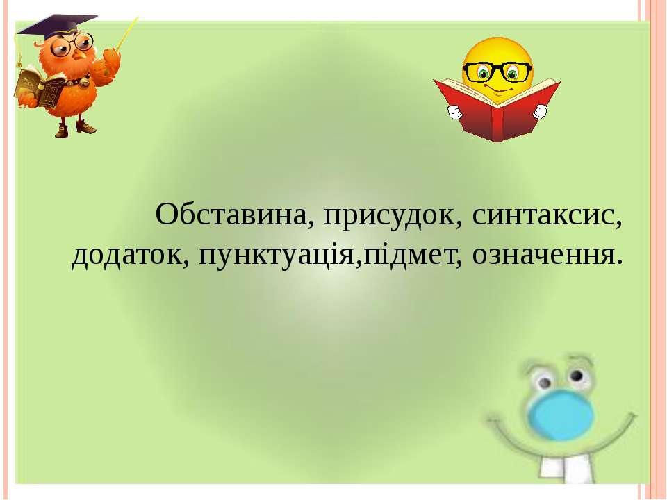 Обставина, присудок, синтаксис, додаток, пунктуація,підмет, означення.
