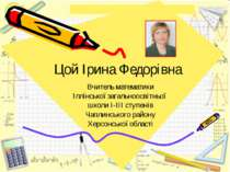 Цой Ірина Федорівна Вчитель математики Іллінської загальноосвітньої школи І-І...