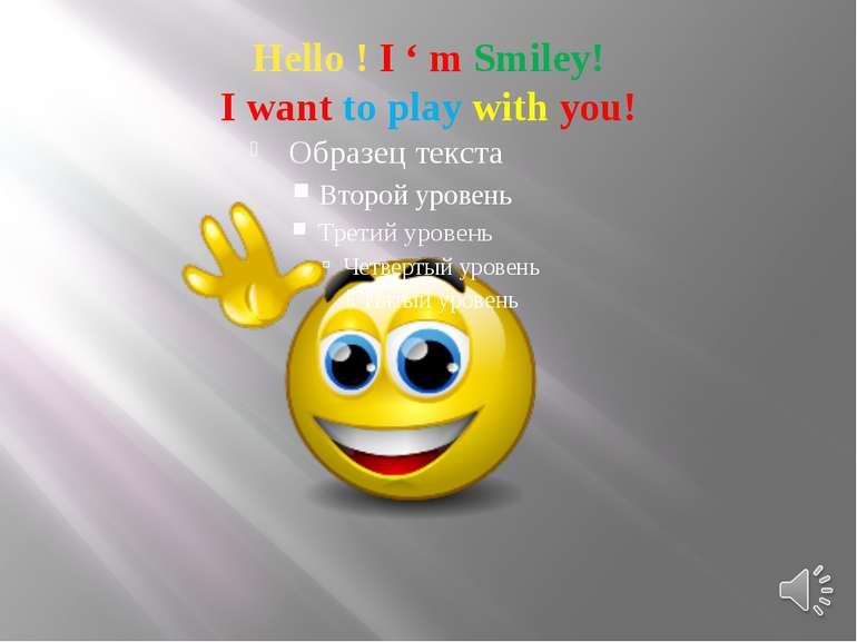Hello ! I ' m Smiley! I want to play with you!