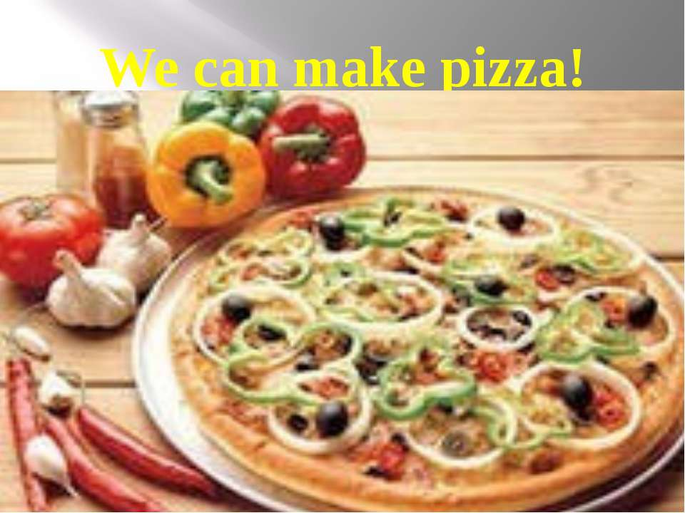 We can make pizza!