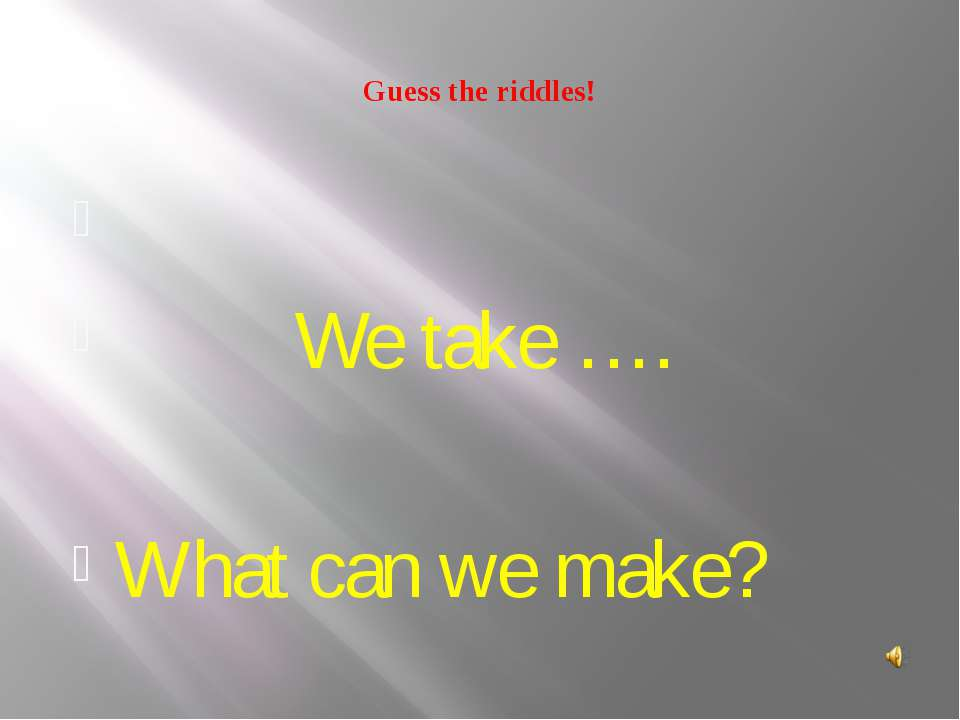 Guess the riddles! We take …. What can we make?