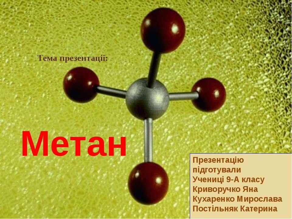 Тема презентації: Метан Презентацію підготували Учениці 9-А класу Криворучко ...
