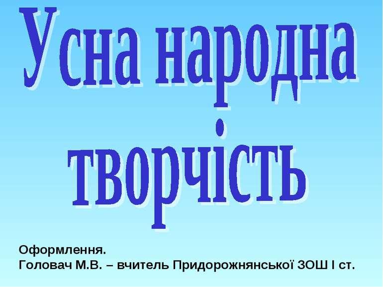 Оформлення. Головач М.В. – вчитель Придорожнянської ЗОШ І ст.