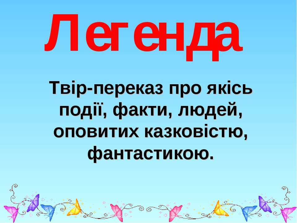 Легенда Твір-переказ про якісь події, факти, людей, оповитих казковістю, фант...