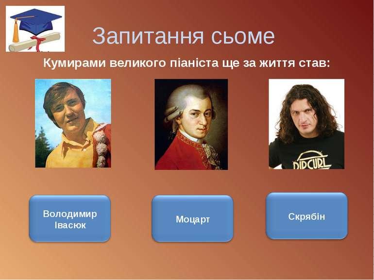 Запитання сьоме Кумирами великого піаніста ще за життя став: