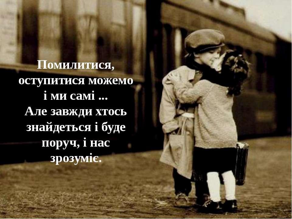 Помилитися, оступитися можемо і ми самі ... Але завжди хтось знайдеться і буд...
