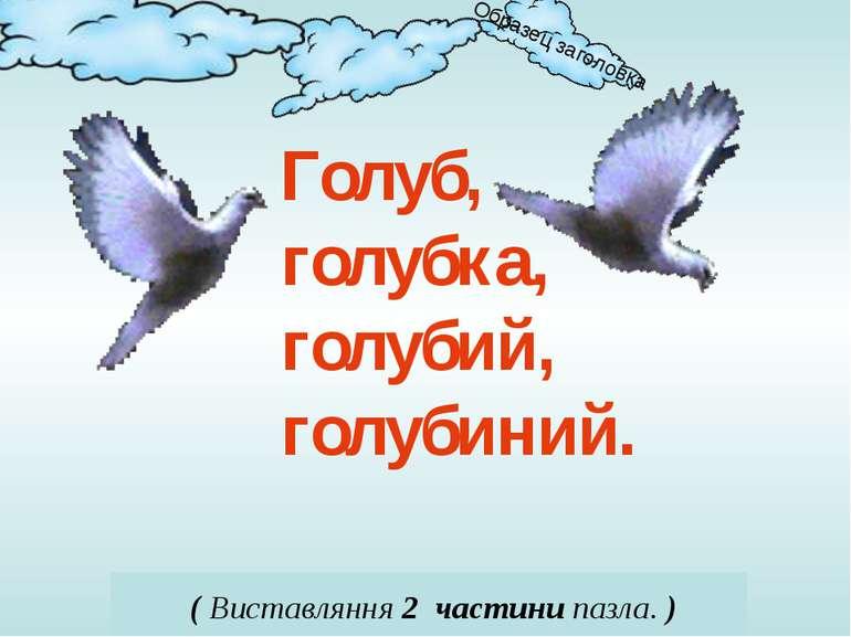 Голуб, голубка, голубий, голубиний. ( Виставляння 2 частини пазла. )