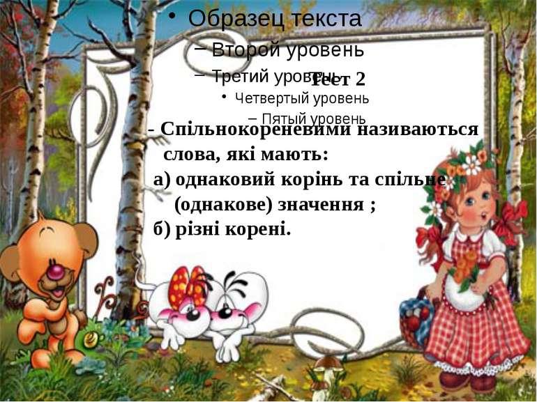 Тест 2 - Спільнокореневими називаються слова, які мають: а) однаковий корінь ...