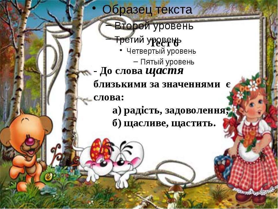 Тест 6 - До слова щастя близькими за значеннями є слова: а) радість, задоволе...
