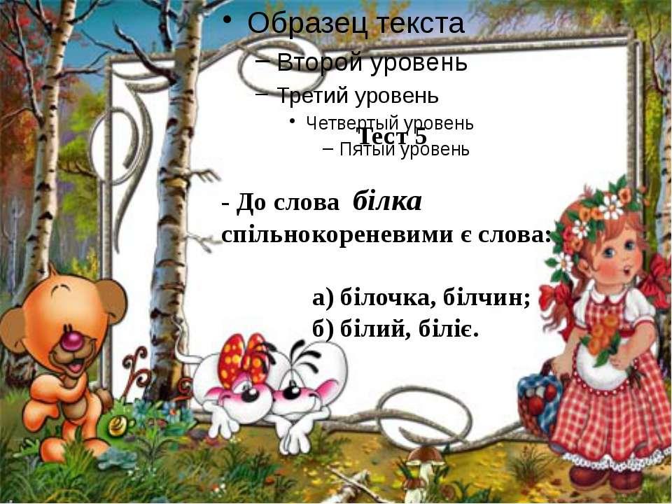 Тест 5 - До слова білка спільнокореневими є слова: а) білочка, білчин; б) біл...