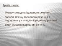 Треба знати: будову складнопідрядного речення; засоби зв'язку головного речен...