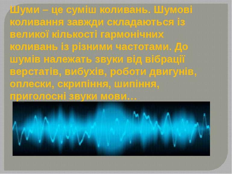 Шуми – це суміш коливань. Шумові коливання завжди складаються із великої кіль...