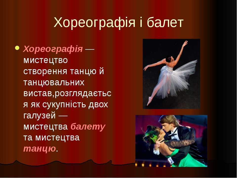 Хореографія і балет Хореографія — мистецтво створення танцю й танцювальних ви...