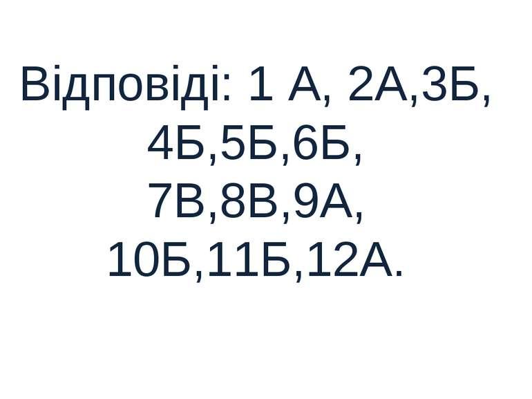 Відповіді: 1 А, 2А,3Б, 4Б,5Б,6Б, 7В,8В,9А, 10Б,11Б,12А.
