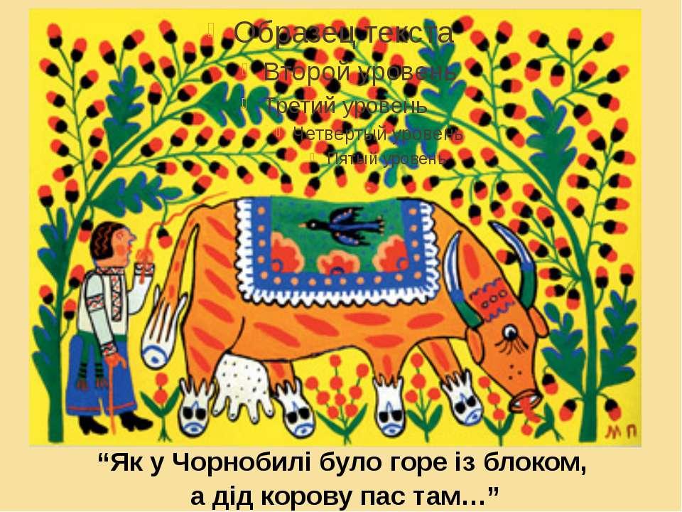 """""""Як у Чорнобилі було горе із блоком, а дід корову пас там…"""""""