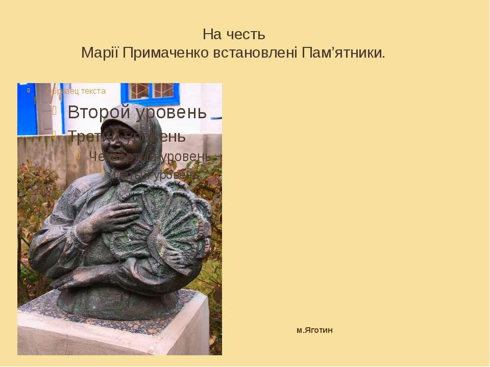На честь Марії Примаченко встановлені Пам'ятники. м.Яготин