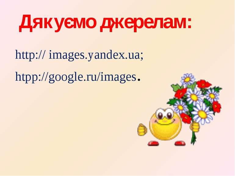 Дякуємо джерелам: http:// іmages.yandex.ua; htpp://google.ru/images.