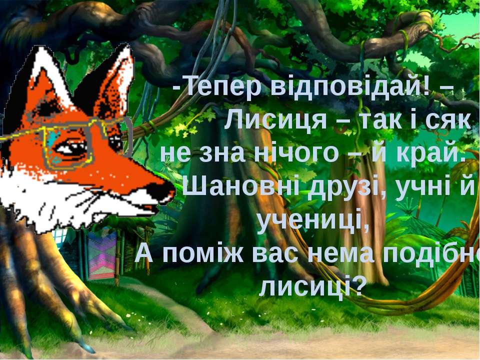 -Тепер відповідай! – Лисиця – так і сяк – не зна нічого – й край. Шановні др...