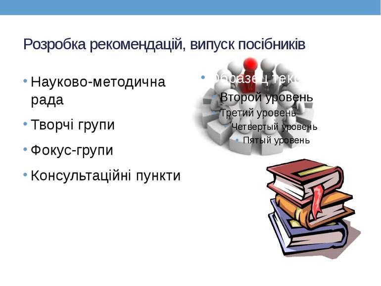 Розробка рекомендацій, випуск посібників Науково-методична рада Творчі групи ...
