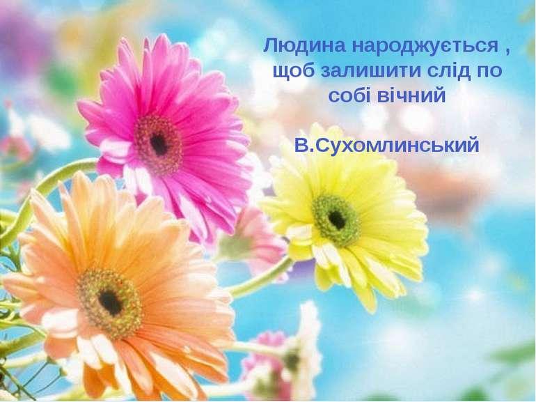Людина народжується , щоб залишити слід по собі вічний В.Сухомлинський