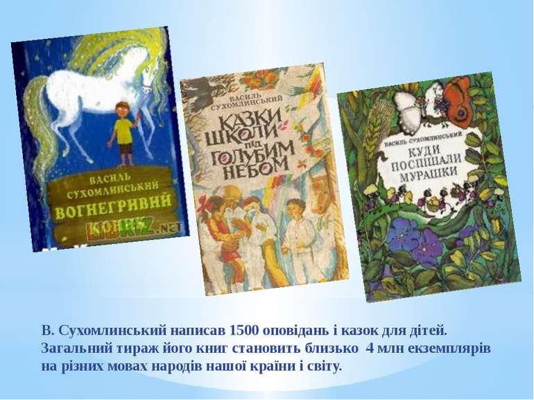 В. Сухомлинський написав 1500 оповідань і казок для дітей. Загальний тираж йо...