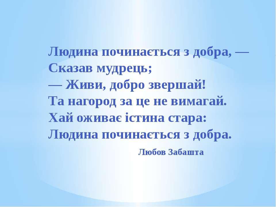 Людина починається з добра, — Сказав мудрець; — Живи, добро звершай! Та нагор...