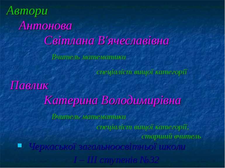 Автори Антонова Світлана В'ячеславівна Вчитель математики спеціаліст вищої ка...