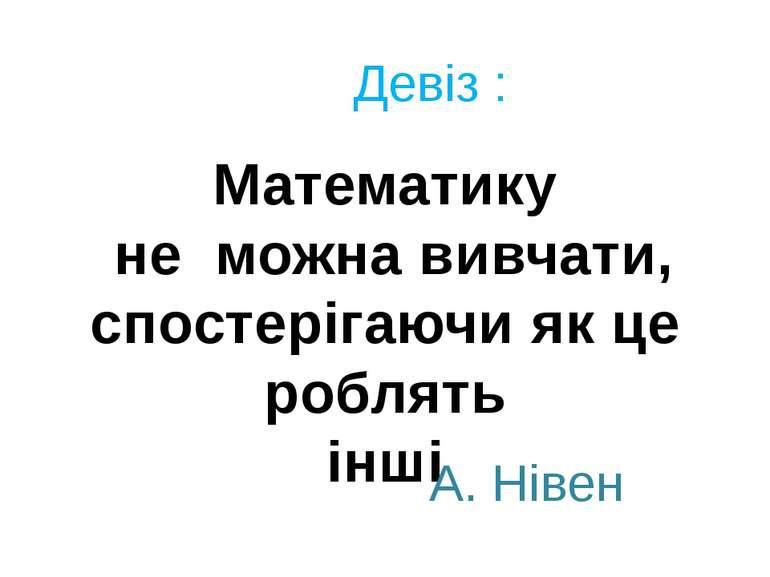 Девіз : Математику не можна вивчати, спостерігаючи як це роблять інші А. Нівен