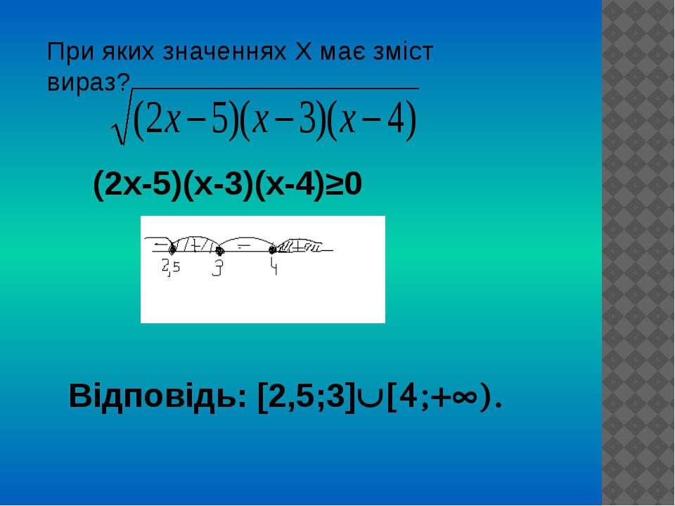 При яких значеннях Х має зміст вираз? (2х-5)(х-3)(х-4)≥0 Відповідь: [2,5;3] [...
