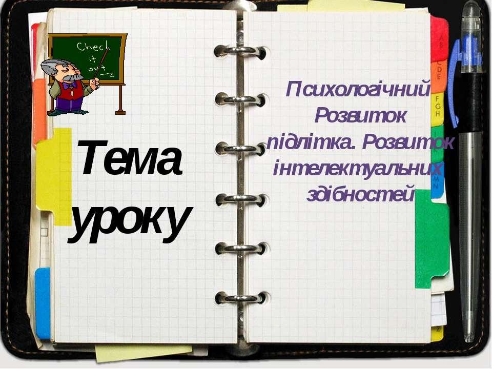 Тема уроку Психологічний Розвиток підлітка. Розвиток інтелектуальних здібностей