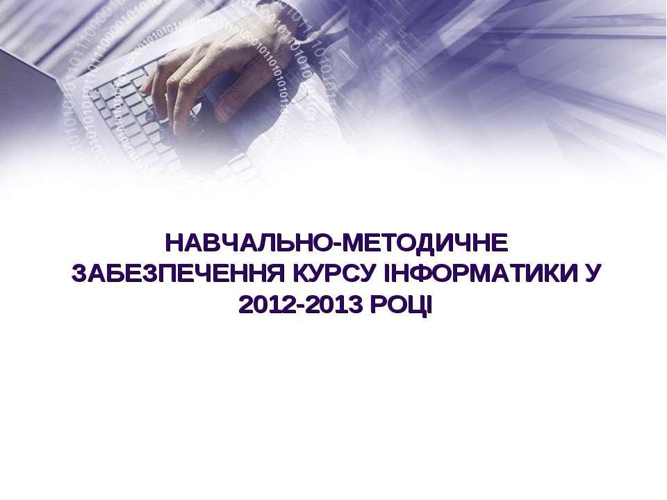 НАВЧАЛЬНО-МЕТОДИЧНЕ ЗАБЕЗПЕЧЕННЯ КУРСУ ІНФОРМАТИКИ У 2012-2013 РОЦІ