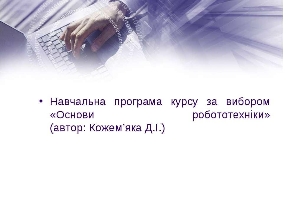 Навчальна програма курсу за вибором «Основи робототехніки» (автор:Кожем'яка ...