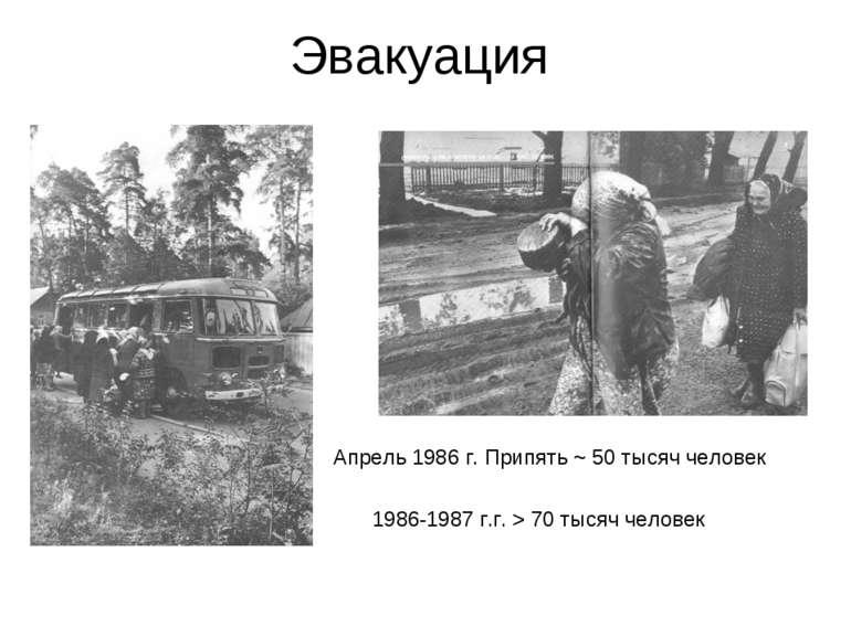Эвакуация Апрель 1986 г. Припять ~ 50 тысяч человек 1986-1987 г.г. > 70 тысяч...