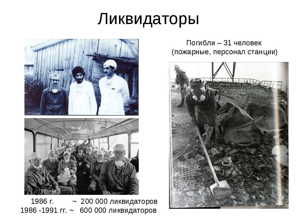 Ликвидаторы Погибли – 31 человек (пожарные, персонал станции) 1986 г. ~ 200 0...
